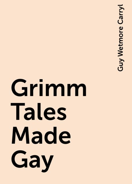 Grimm Tales Made Gay, Guy Wetmore Carryl
