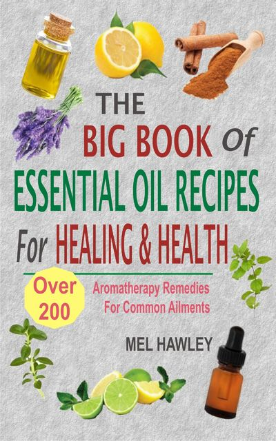 The Big Book Of Essential Oil Recipes For Healing & Health, Mel Hawley