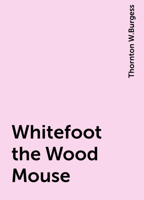 Whitefoot the Wood Mouse, Thornton W.Burgess