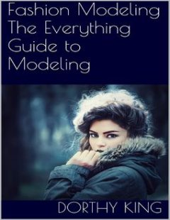 Fashion Modeling: The Everything Guide to Modeling, Dorthy King