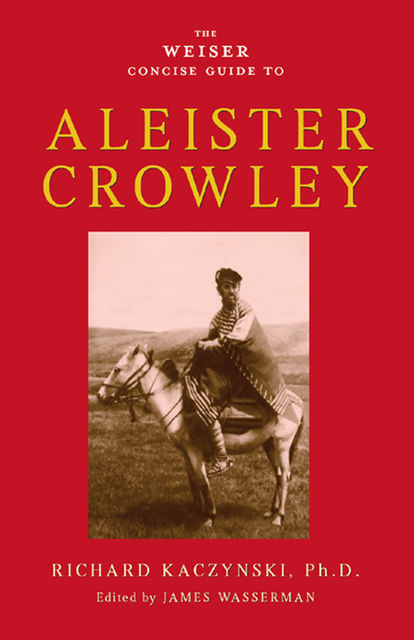 The Weiser Concise Guide to Aleister Crowley, Richard Kaczynski