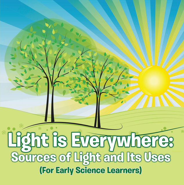 Light is Everywhere: Sources of Light and Its Uses (For Early Learners), Baby Professor