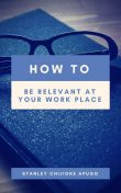 How to Be Relevant At Your Work Place, Stanley Chijioke Apugo