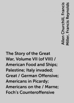 The Story of the Great War, Volume VII (of VIII) / American Food and Ships; Palestine; Italy invaded; Great / German Offensive; Americans in Picardy; Americans on the / Marne; Foch's Counteroffensive, Allen Churchill, Francis Miller, Francis Reynolds