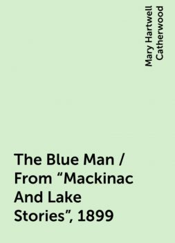 """The Blue Man / From """"Mackinac And Lake Stories"""", 1899, Mary Hartwell Catherwood"""