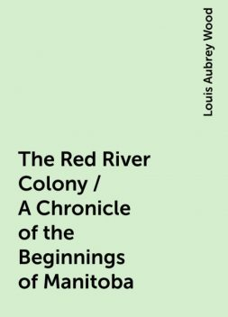 The Red River Colony / A Chronicle of the Beginnings of Manitoba, Louis Aubrey Wood