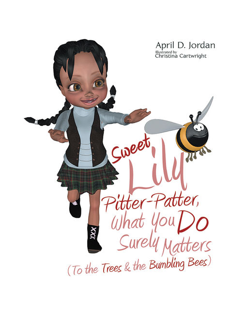 Sweet Lily Pitter Patter, What You Do Surely Matters: (To the Trees & the Bumbling Bees), April D.Jordan