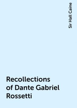 Recollections of Dante Gabriel Rossetti, Sir Hall Caine