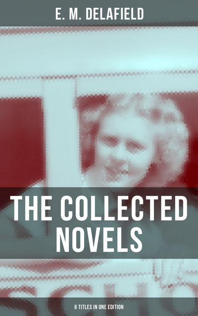 THE COLLECTED NOVELS OF E. M. DELAFIELD (6 Titles in One Edition), E.M.Delafield