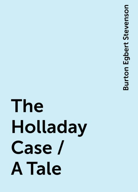 The Holladay Case / A Tale, Burton Egbert Stevenson