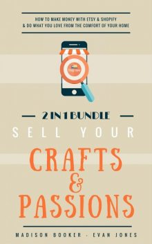 Sell Your Crafts & Passions: 2 In 1 Bundle: How To Make Money With Etsy & Shopify & Do What You Love From The Comfort Of Your Home, Madison Booker