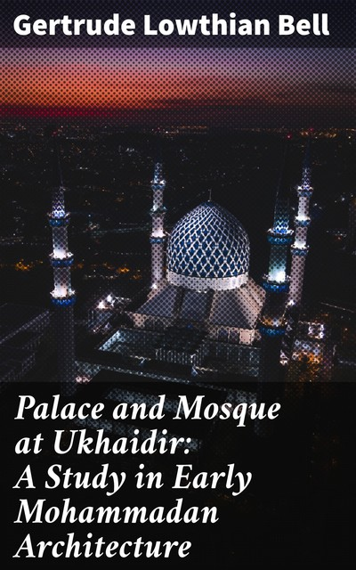 Palace and Mosque at Ukhaidir: A Study in Early Mohammadan Architecture, Gertrude Bell