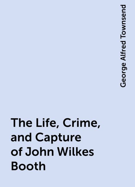 The Life, Crime, and Capture of John Wilkes Booth, George Alfred Townsend