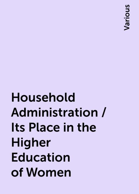 Household Administration / Its Place in the Higher Education of Women, Various