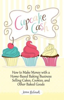 Cupcake Cash – How to Make Money with a Home-Based Baking Business Selling Cakes, Cookies, and Other Baked Goods (Mogul Mom Work-At-Home Book Series), Jenna Richards