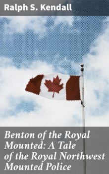 Benton of the Royal Mounted: A Tale of the Royal Northwest Mounted Police, Ralph S.Kendall