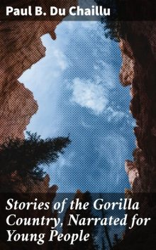 Stories of the Gorilla Country, Narrated for Young People, Paul B.Du Chaillu