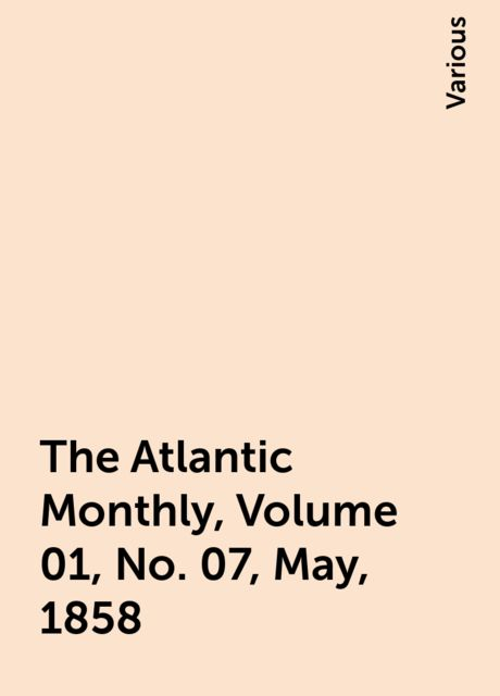 The Atlantic Monthly, Volume 01, No. 07, May, 1858, Various