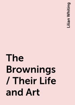 The Brownings / Their Life and Art, Lilian Whiting