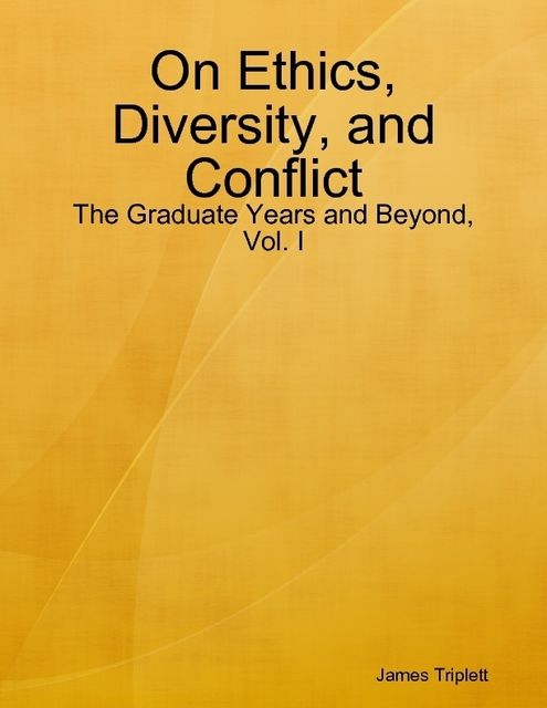 On Ethics, Diversity, and Conflict: The Graduate Years and Beyond, Vol. I, James Triplett