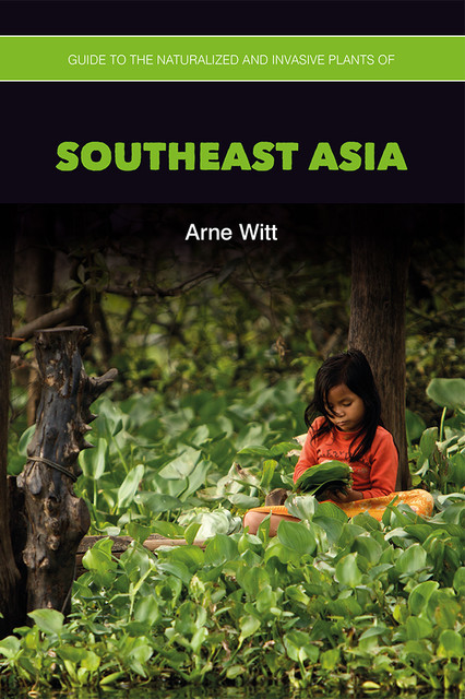 Guide to the Naturalized and Invasive Plants of Southeast Asia, Arne Witt