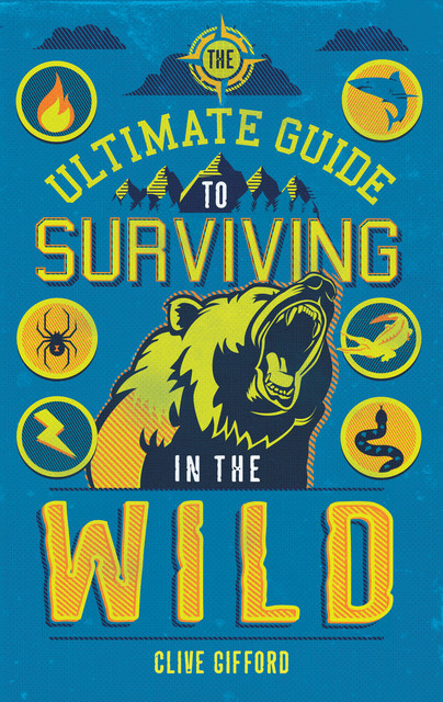 The Ultimate Guide to Surviving in the Wild, Clive Gifford