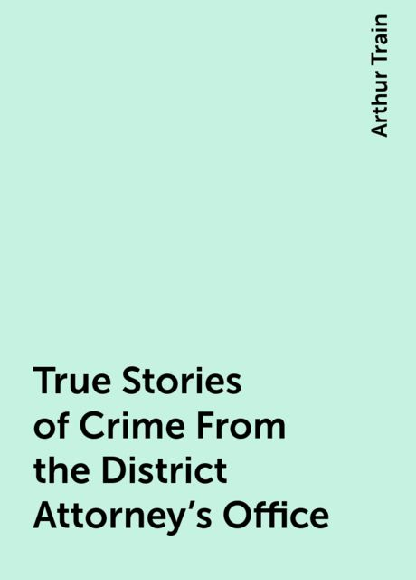 True Stories of Crime From the District Attorney's Office, Arthur Train