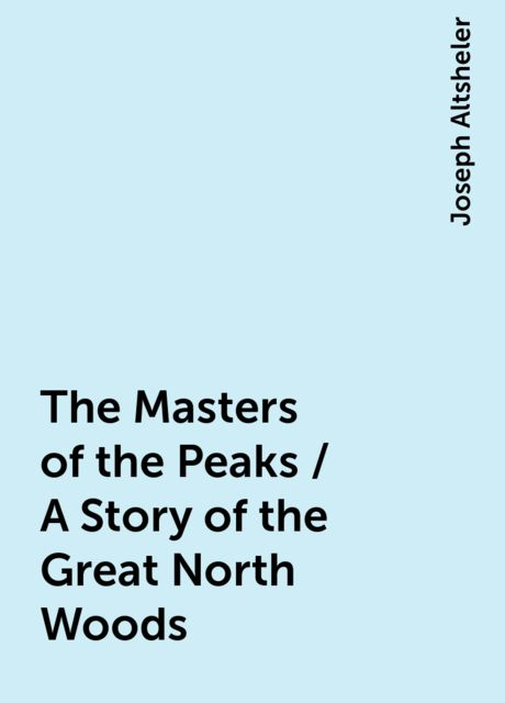 The Masters of the Peaks / A Story of the Great North Woods, Joseph Altsheler