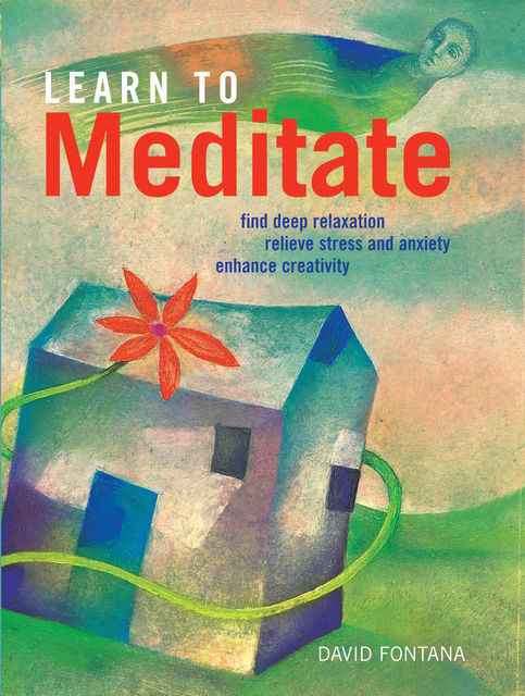 Learn to Meditate: Find Deep Relaxation, Relieve Stress and Anxiety, Enhance Creativity, David Fontana