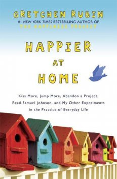 Happier at Home: Kiss More, Jump More, Abandon a Project, Read Samuel Johnson, and My Other Experiments in the Practice of Everyday Life, Gretchen Rubin
