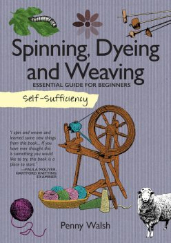 Self-Sufficiency: Spinning, Dyeing & Weaving, Penny Walsh