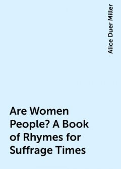 Are Women People? A Book of Rhymes for Suffrage Times, Alice Duer Miller