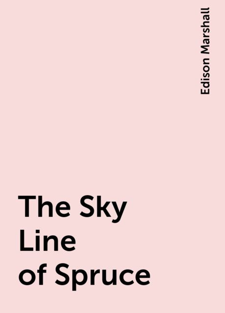 The Sky Line of Spruce, Edison Marshall