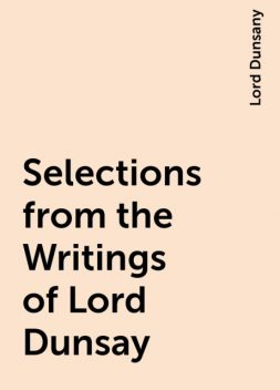 Selections from the Writings of Lord Dunsay, Lord Dunsany