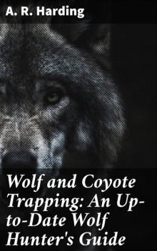 Wolf and Coyote Trapping: An Up-to-Date Wolf Hunter's Guide, A.R.Harding