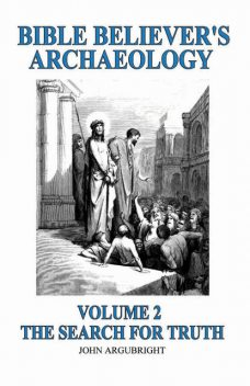 Bible Believer's Archaeology – Volume 2: The Search for Truth, John Argubright