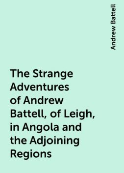 The Strange Adventures of Andrew Battell, of Leigh, in Angola and the Adjoining Regions, Andrew Battell