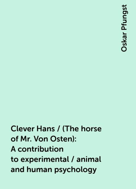 Clever Hans / (The horse of Mr. Von Osten): A contribution to experimental / animal and human psychology, Oskar Pfungst