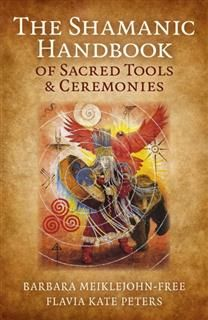 Shamanic Handbook of Sacred Tools and Ceremonies, Barbara Meiklejohn-Free