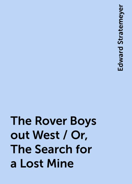 The Rover Boys out West / Or, The Search for a Lost Mine, Edward Stratemeyer