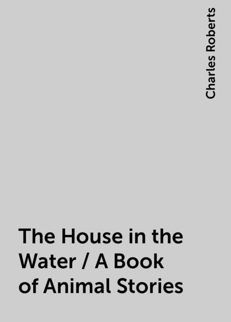 The House in the Water / A Book of Animal Stories, Charles Roberts