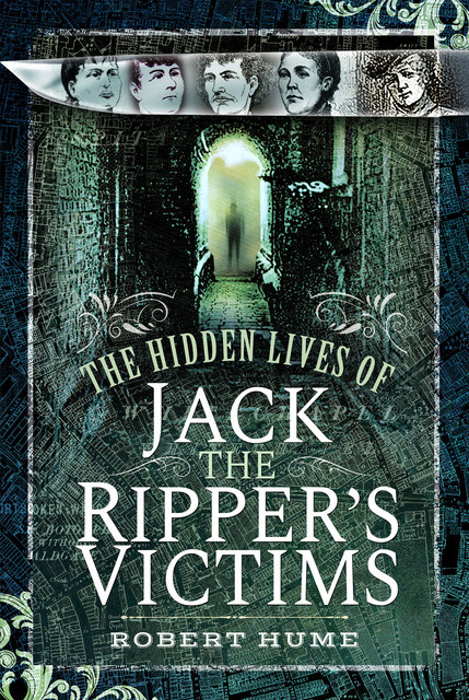 The Hidden Lives of Jack the Ripper's Victims, Robert Hume