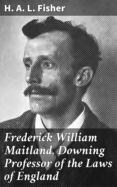 Frederick William Maitland, Downing Professor of the Laws of England, H.A. L. Fisher
