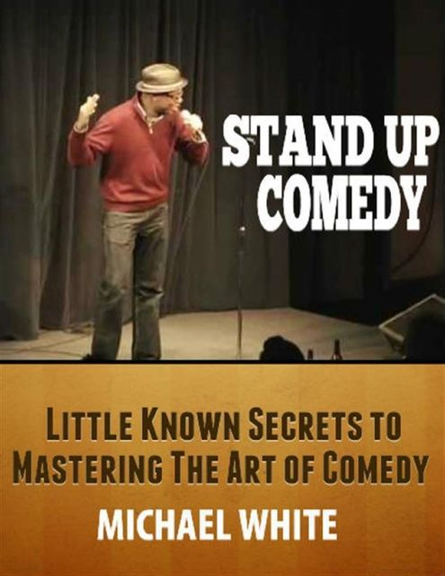 Stand Up Comedy: Little Known Secrets to Mastering the Art of Comedy, Michael White