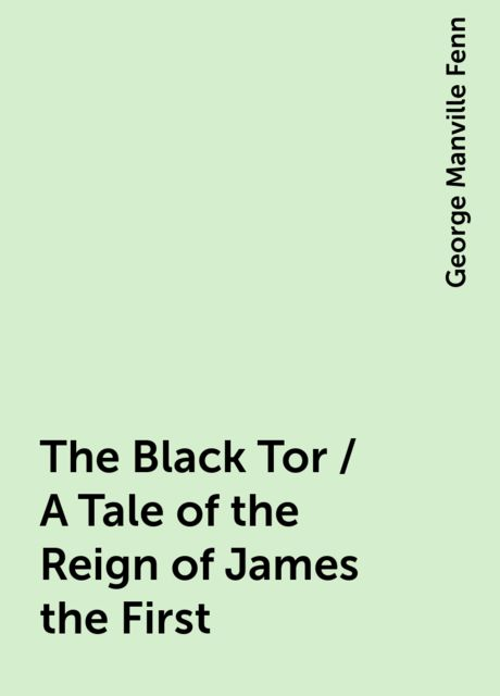 The Black Tor / A Tale of the Reign of James the First, George Manville Fenn