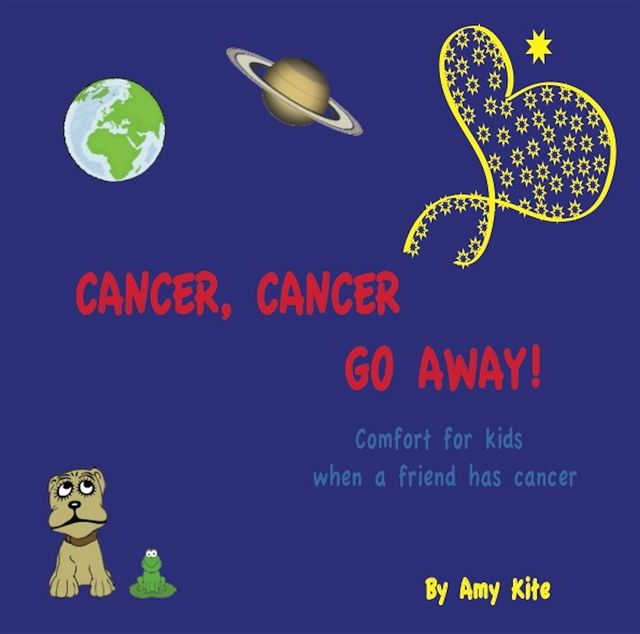 Cancer, Cancer Go Away: Comfort for kids when a friend has cancer, Amy Kite