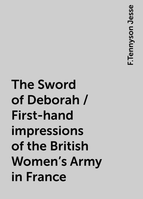 The Sword of Deborah / First-hand impressions of the British Women's Army in France, F.Tennyson Jesse