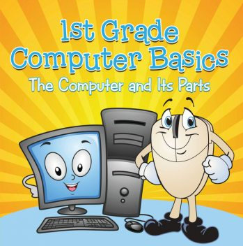 1st Grade Computer Basics : The Computer and Its Parts, Baby Professor