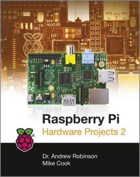 Raspberry Pi Hardware Projects 2, Andrew Robinson, Mike Cook