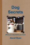 Dog Secrets: What Your Dog Wishes You to Know, David Ryan